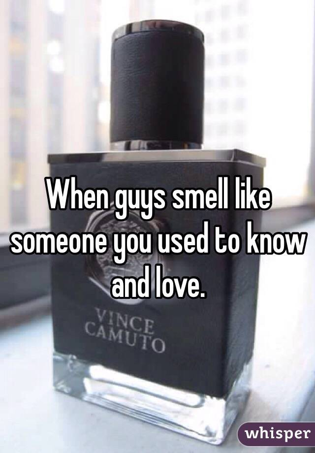 When guys smell like someone you used to know and love.