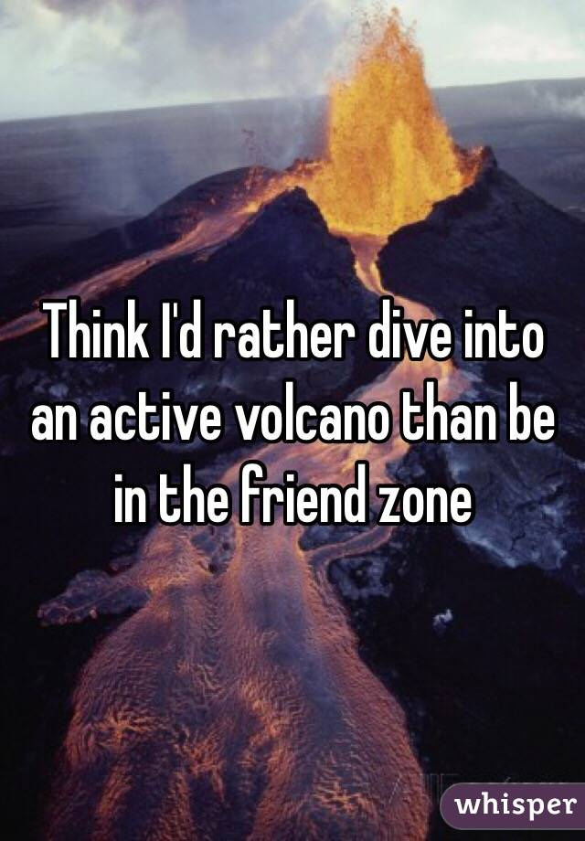 Think I'd rather dive into an active volcano than be in the friend zone