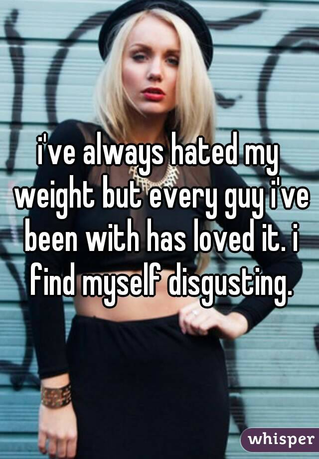 i've always hated my weight but every guy i've been with has loved it. i find myself disgusting.