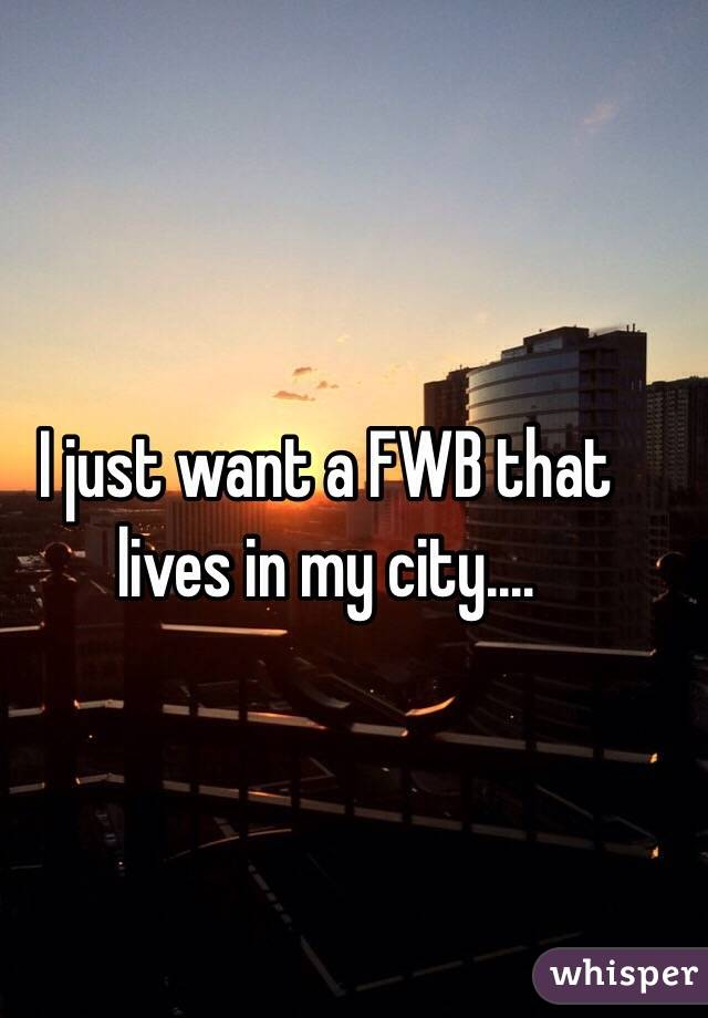 I just want a FWB that lives in my city....