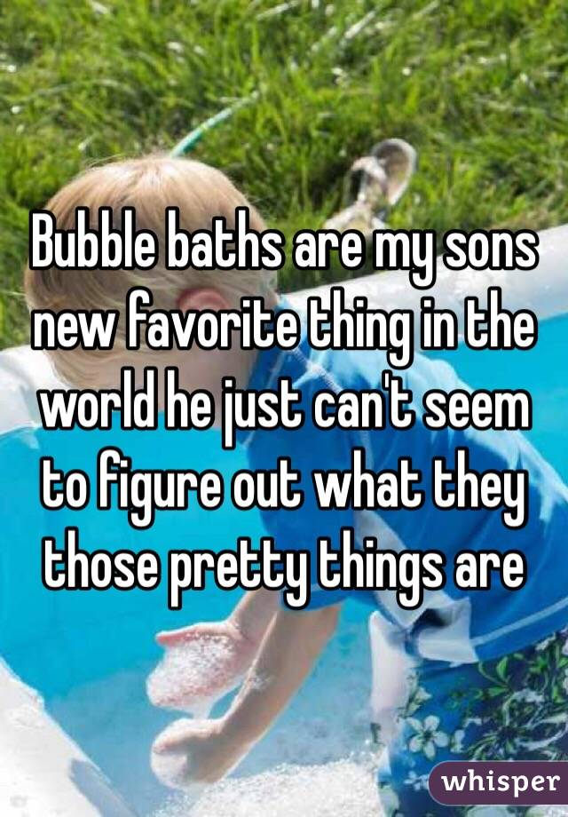 Bubble baths are my sons new favorite thing in the world he just can't seem to figure out what they those pretty things are