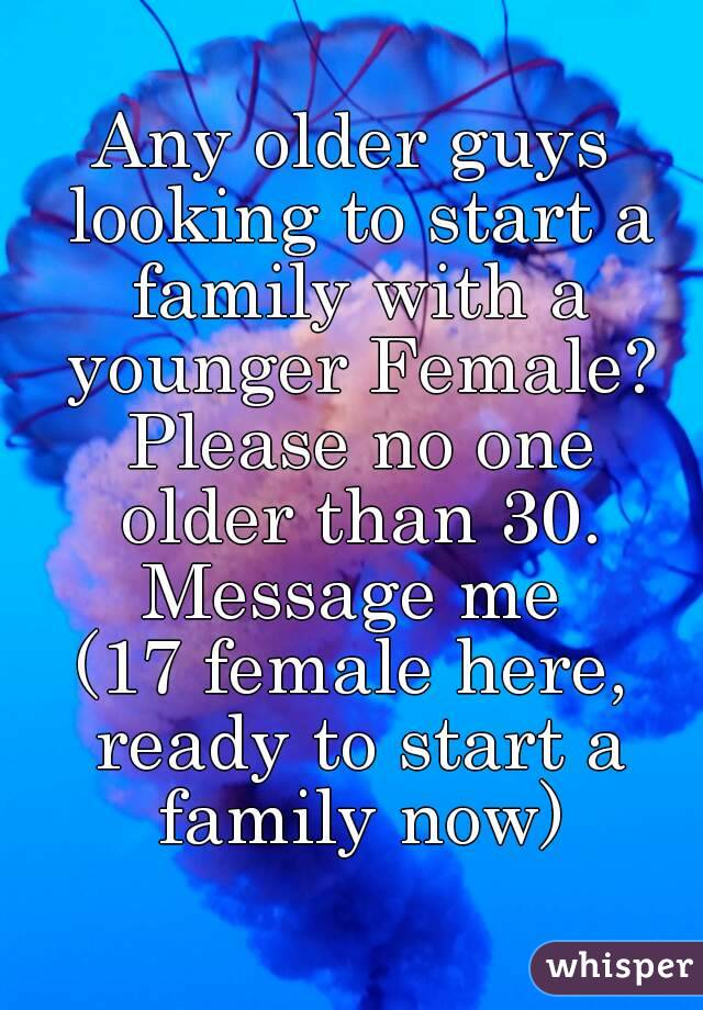 Any older guys looking to start a family with a younger Female? Please no one older than 30. Message me (17 female here, ready to start a family now)