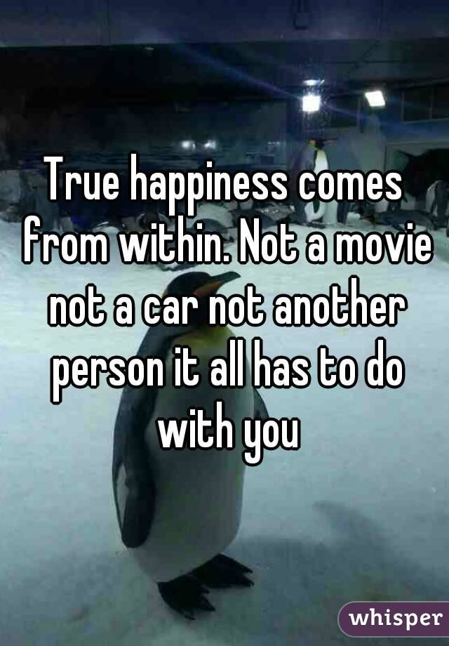 True happiness comes from within. Not a movie not a car not another person it all has to do with you