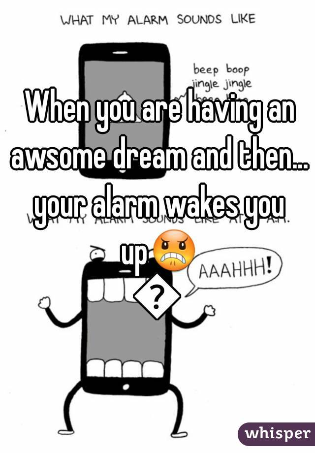 When you are having an awsome dream and then... your alarm wakes you up😠😠