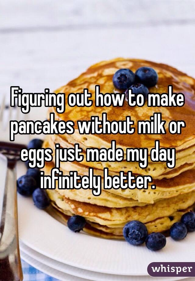 Figuring out how to make pancakes without milk or eggs just made my day infinitely better.