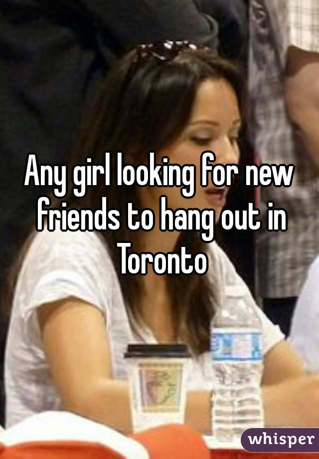Any girl looking for new friends to hang out in Toronto
