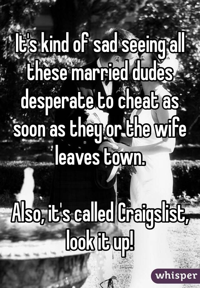 It's kind of sad seeing all these married dudes desperate to cheat as soon as they or the wife leaves town.   Also, it's called Craigslist, look it up!