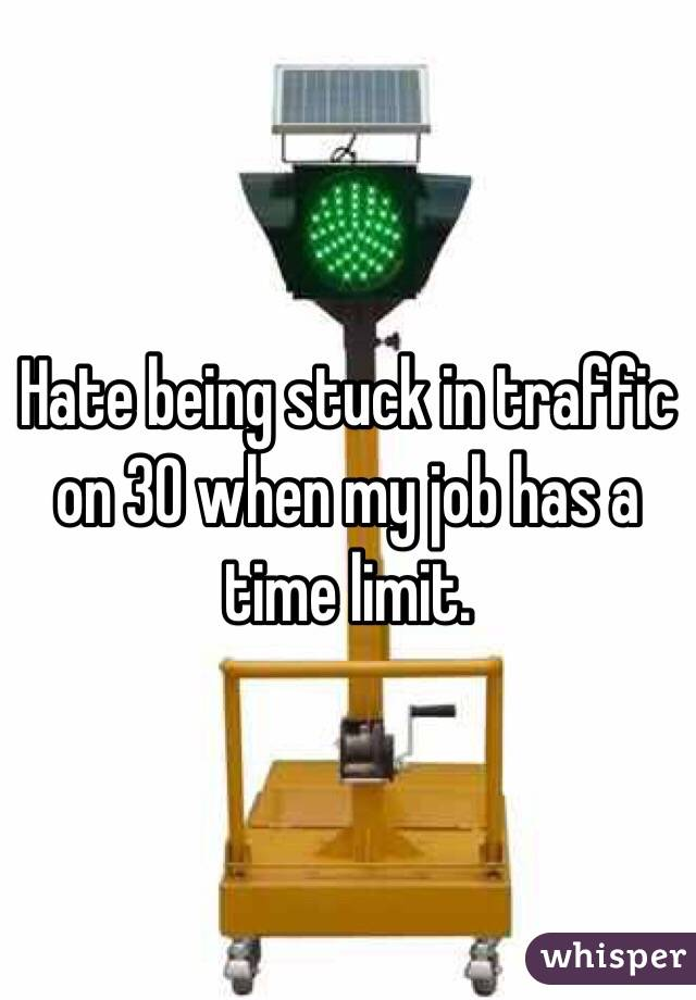 Hate being stuck in traffic on 30 when my job has a time limit.