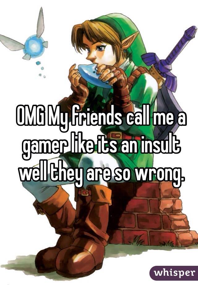 OMG My friends call me a gamer like its an insult well they are so wrong.