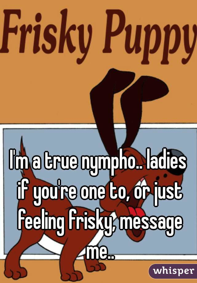 I'm a true nympho.. ladies if you're one to, or just feeling frisky, message me..