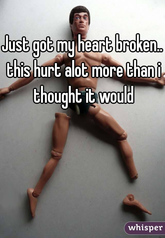 Just got my heart broken.. this hurt alot more than i thought it would