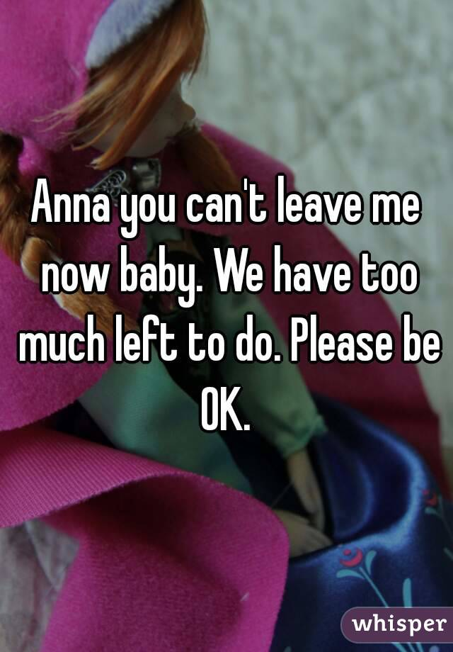 Anna you can't leave me now baby. We have too much left to do. Please be OK.