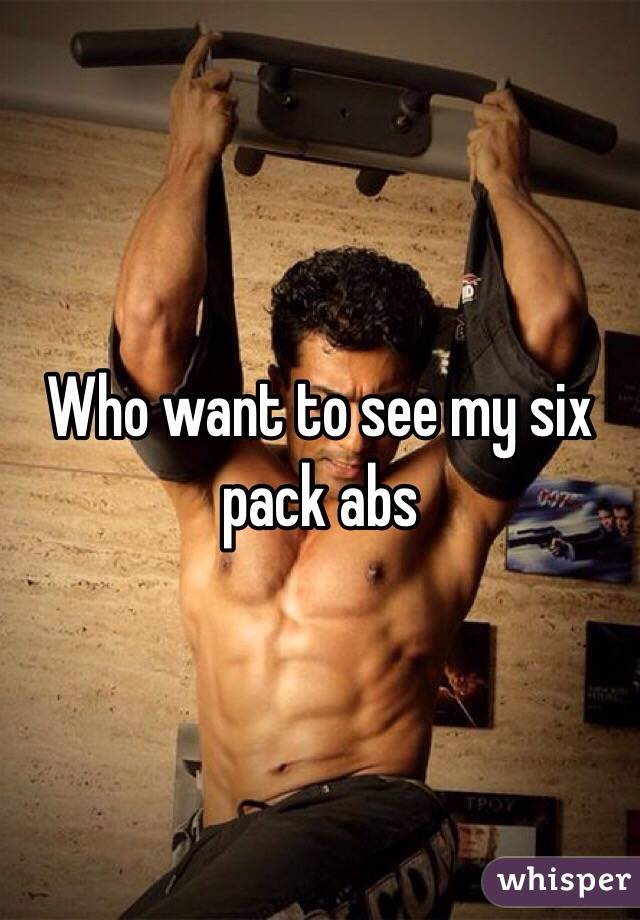 Who want to see my six pack abs
