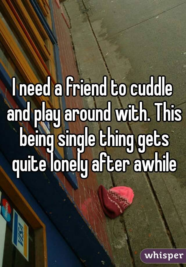 I need a friend to cuddle and play around with. This being single thing gets quite lonely after awhile