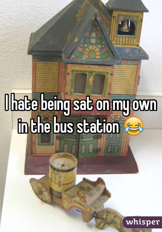 I hate being sat on my own in the bus station 😂