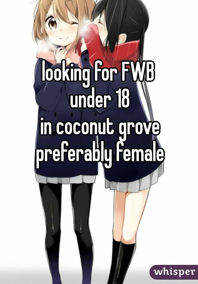 looking for FWB  under 18 in coconut grove preferably female