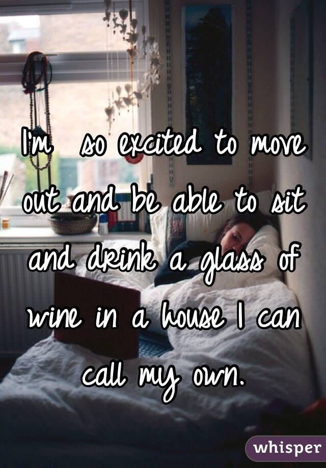 I'm  so excited to move out and be able to sit and drink a glass of wine in a house I can call my own.