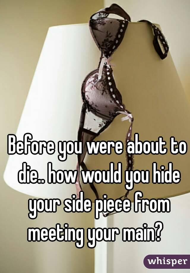 Before you were about to die.. how would you hide your side piece from meeting your main?