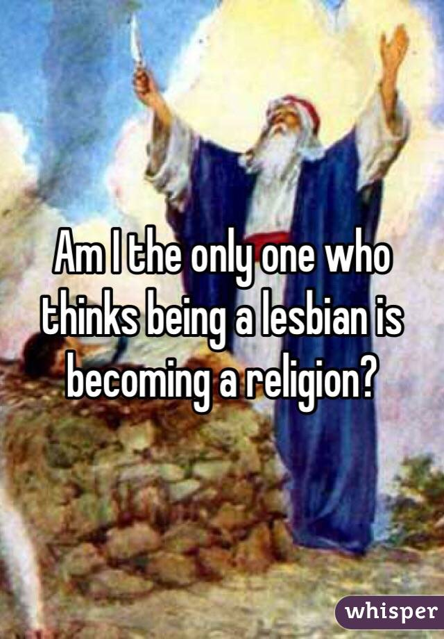 Am I the only one who thinks being a lesbian is becoming a religion?