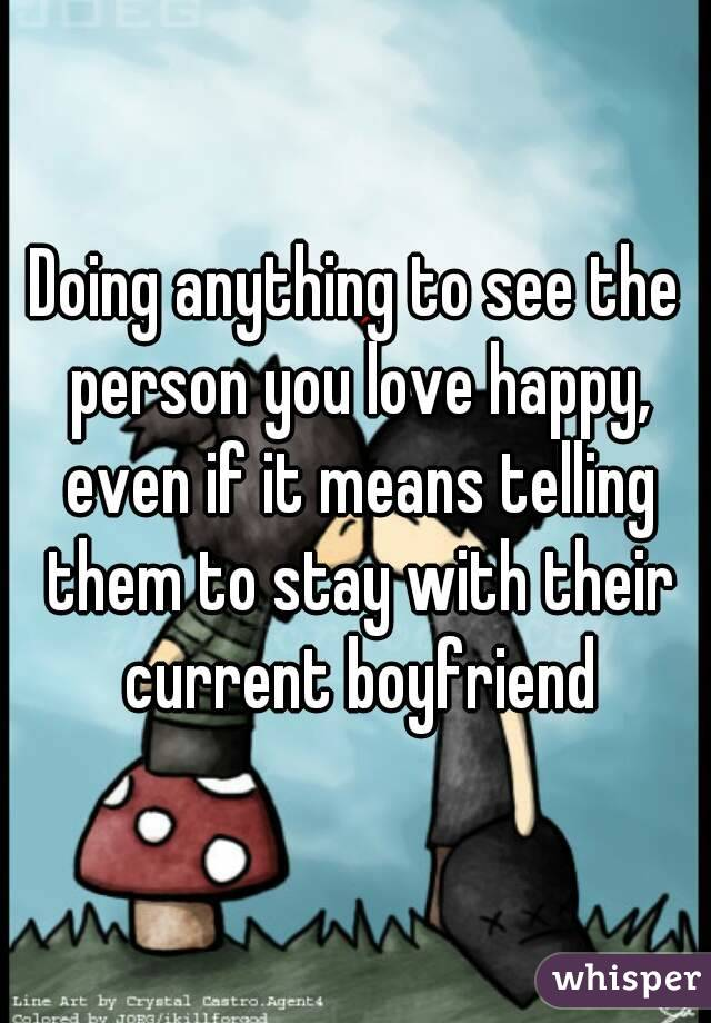 Doing anything to see the person you love happy, even if it means telling them to stay with their current boyfriend