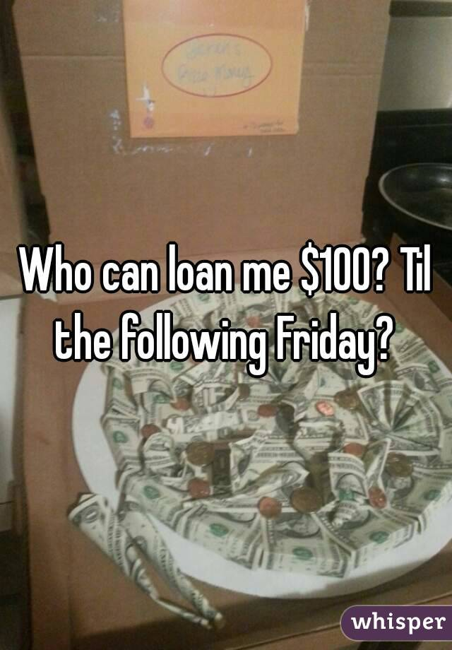Who can loan me $100? Til the following Friday?