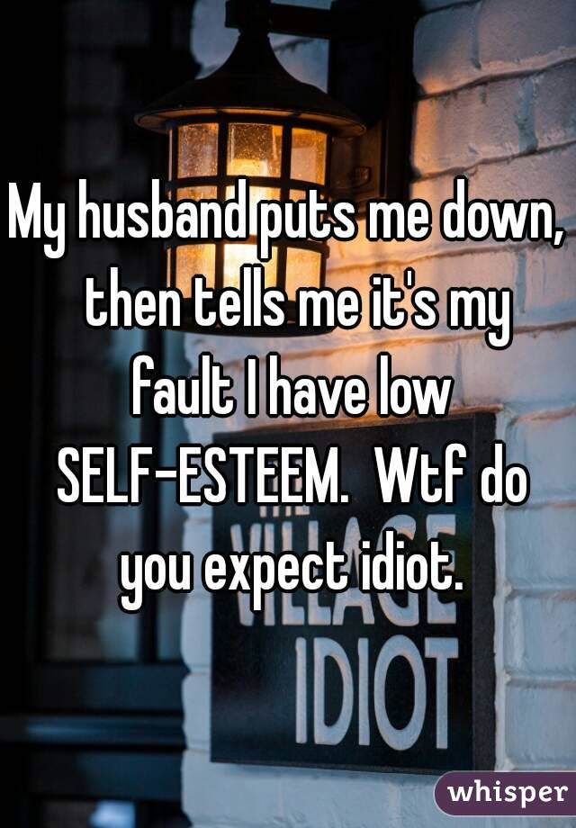My husband puts me down,  then tells me it's my fault I have low SELF-ESTEEM.  Wtf do you expect idiot.