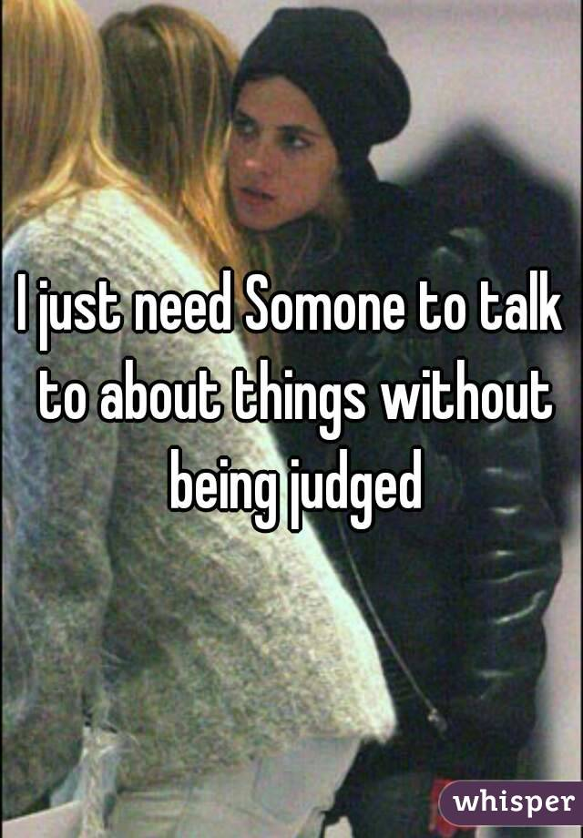 I just need Somone to talk to about things without being judged