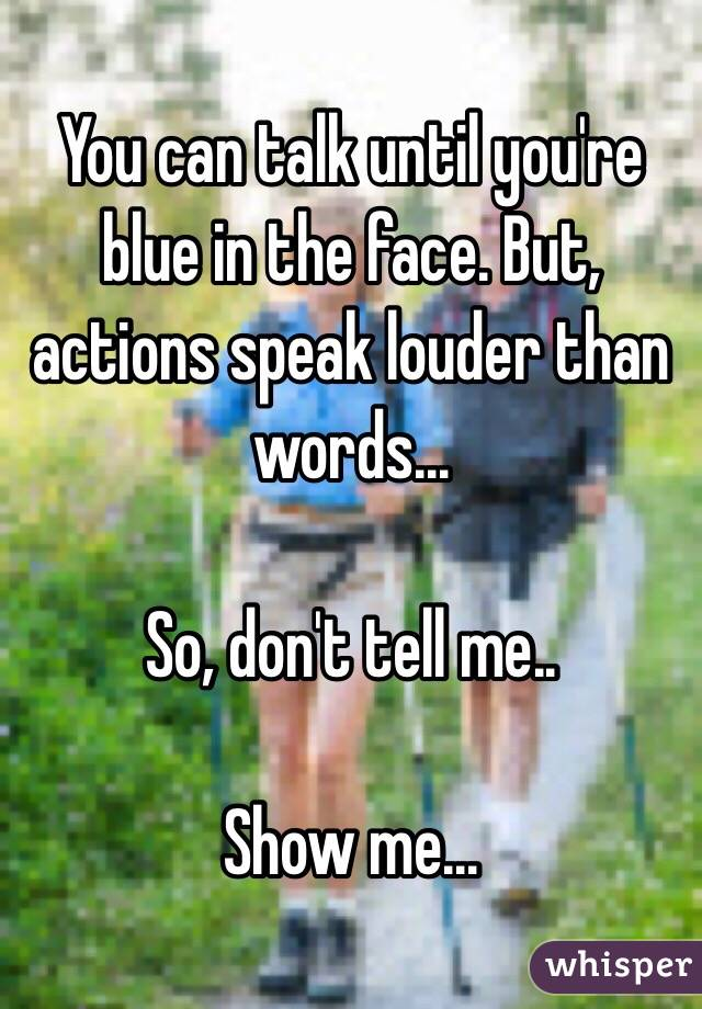 You can talk until you're blue in the face. But, actions speak louder than words...  So, don't tell me..  Show me...