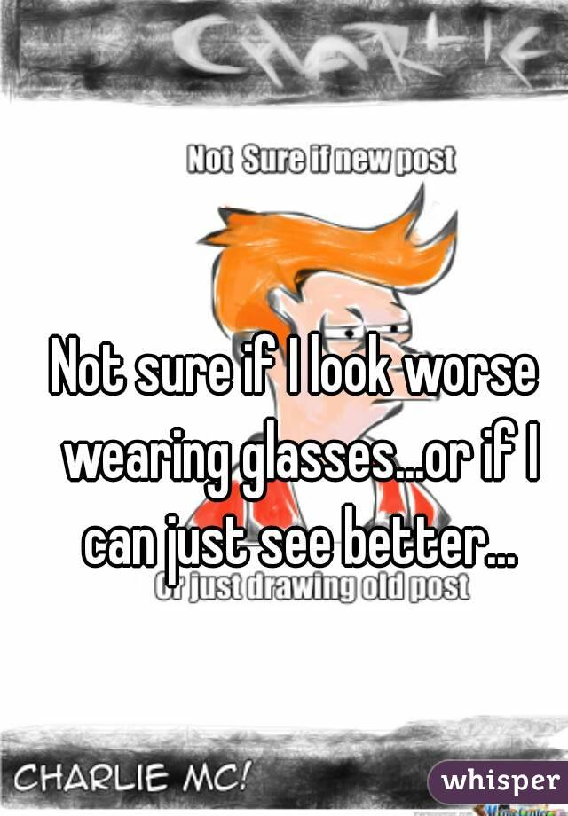 Not sure if I look worse wearing glasses...or if I can just see better...