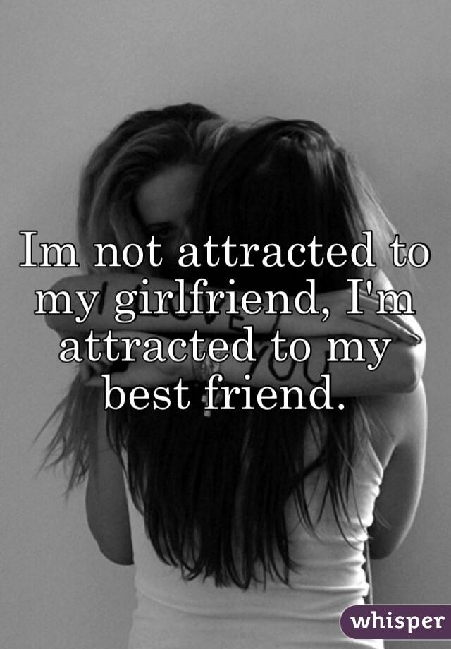 Im not attracted to my girlfriend, I'm attracted to my best friend.