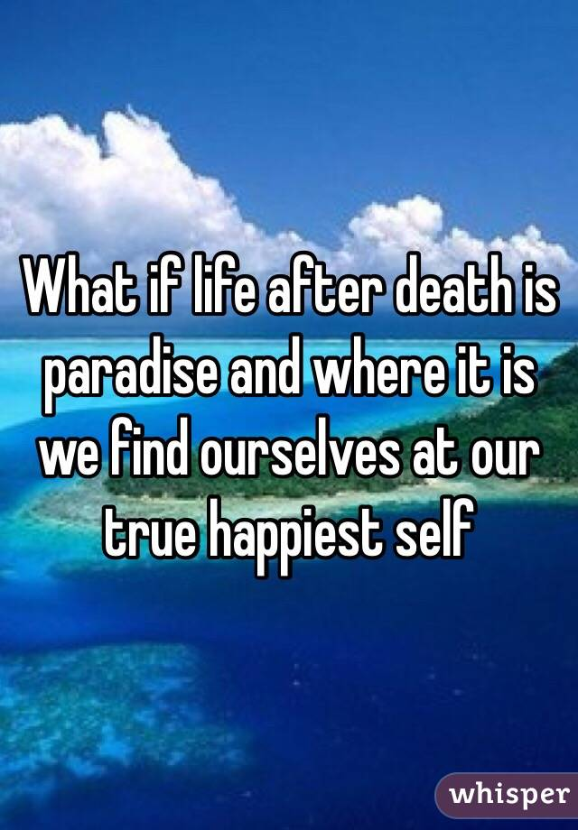 What if life after death is paradise and where it is we find ourselves at our true happiest self