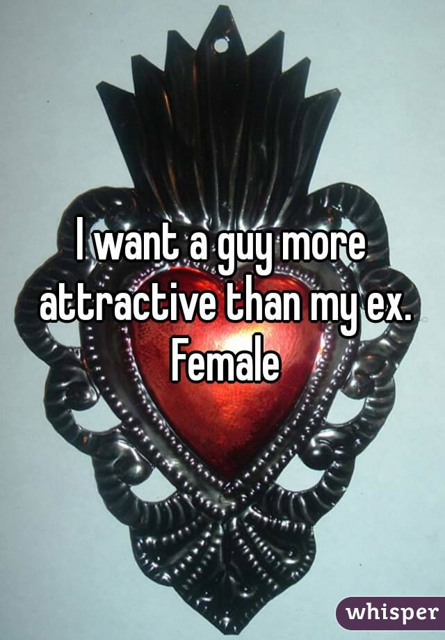 I want a guy more attractive than my ex. Female