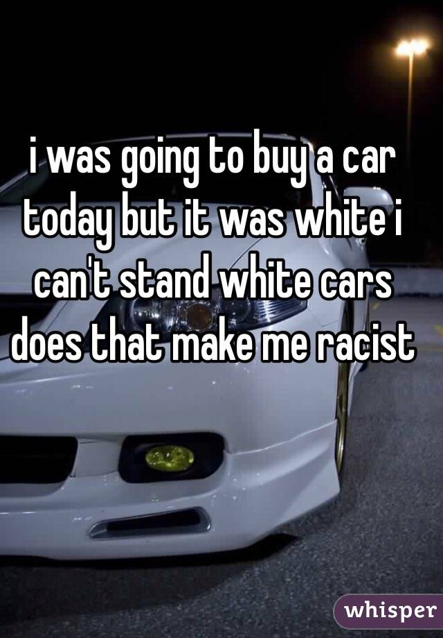 i was going to buy a car today but it was white i can't stand white cars does that make me racist