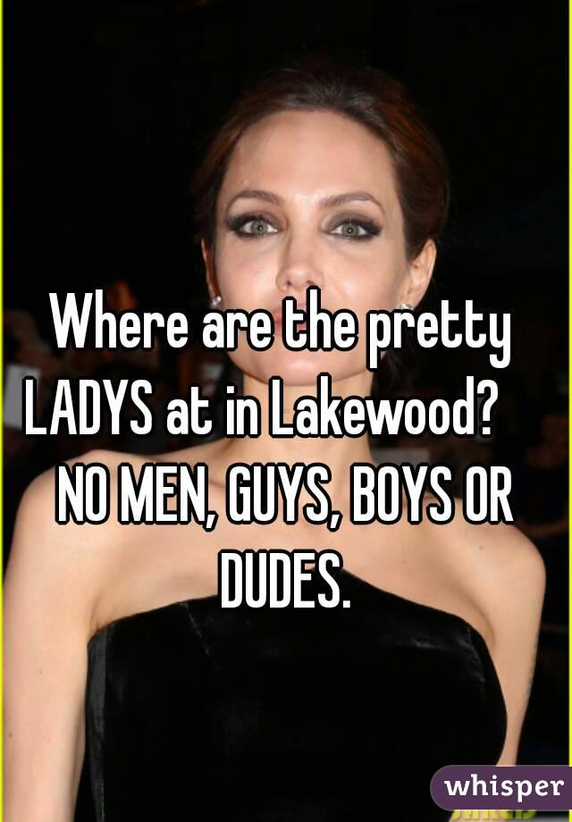 Where are the pretty LADYS at in Lakewood?     NO MEN, GUYS, BOYS OR DUDES.
