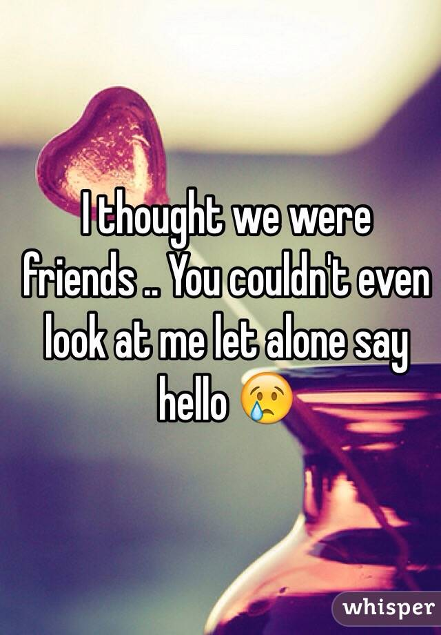 I thought we were friends .. You couldn't even look at me let alone say hello 😢