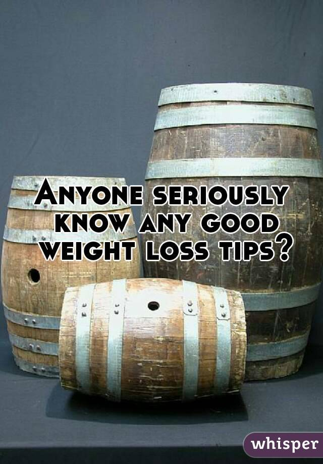 Anyone seriously know any good weight loss tips?