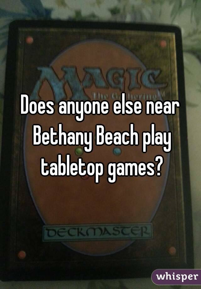 Does anyone else near Bethany Beach play tabletop games?