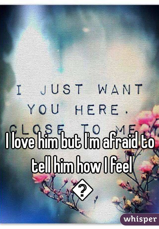 I love him but I'm afraid to tell him how I feel 😶