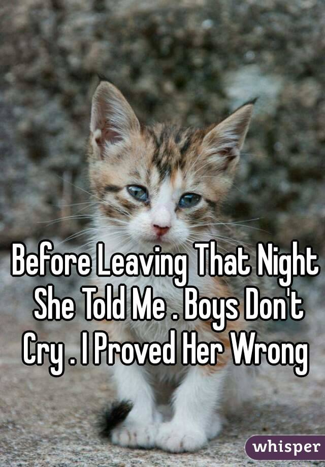 Before Leaving That Night She Told Me . Boys Don't Cry . I Proved Her Wrong