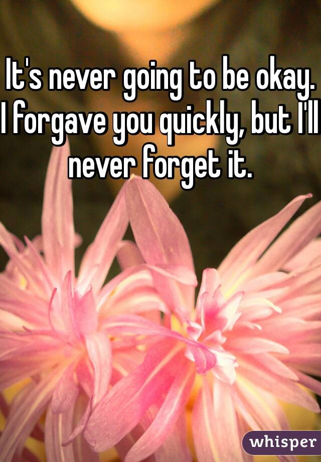 It's never going to be okay. I forgave you quickly, but I'll never forget it.