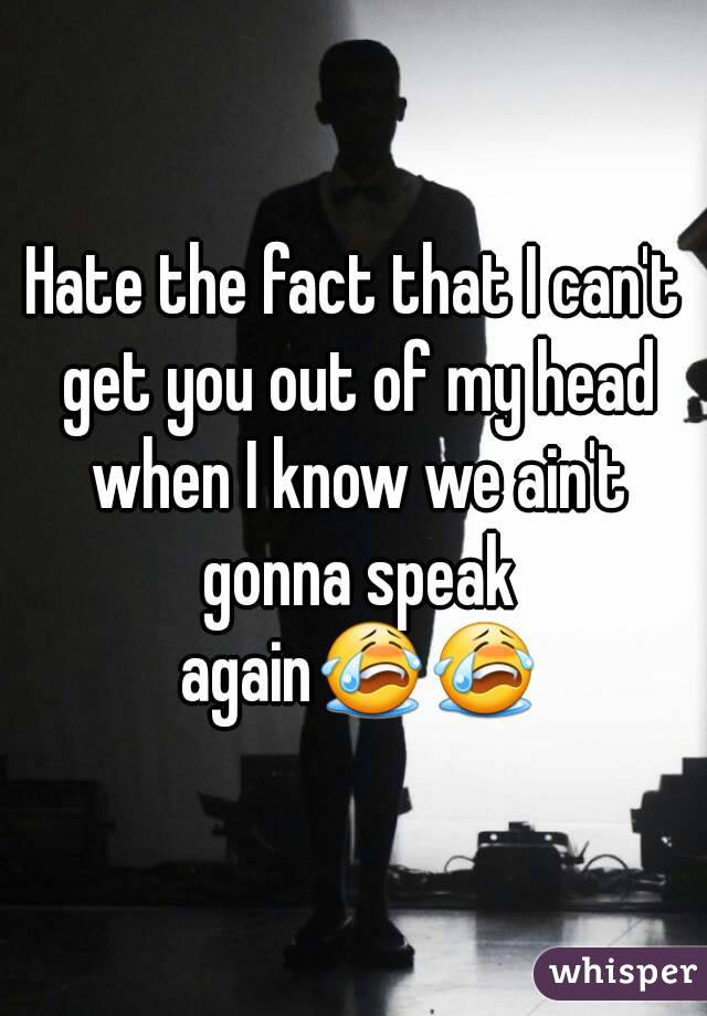 Hate the fact that I can't get you out of my head when I know we ain't gonna speak again😭😭