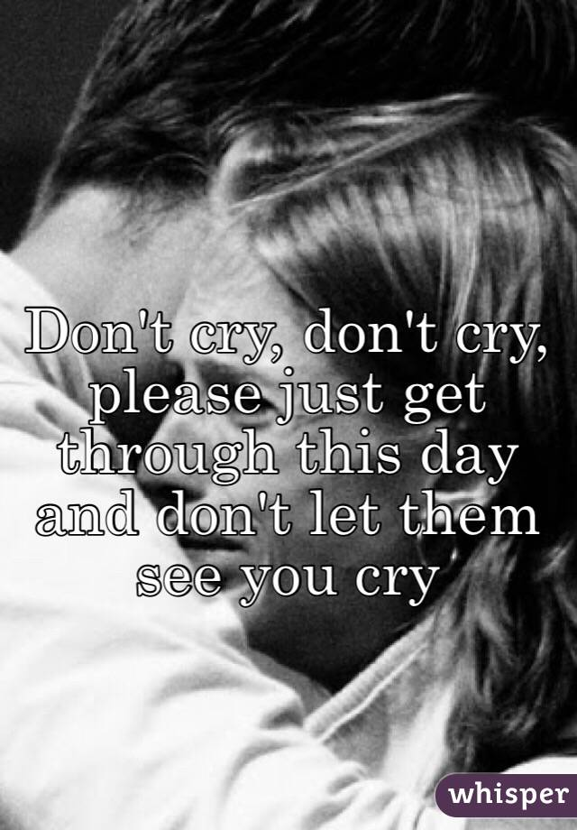 Don't cry, don't cry, please just get through this day and don't let them see you cry