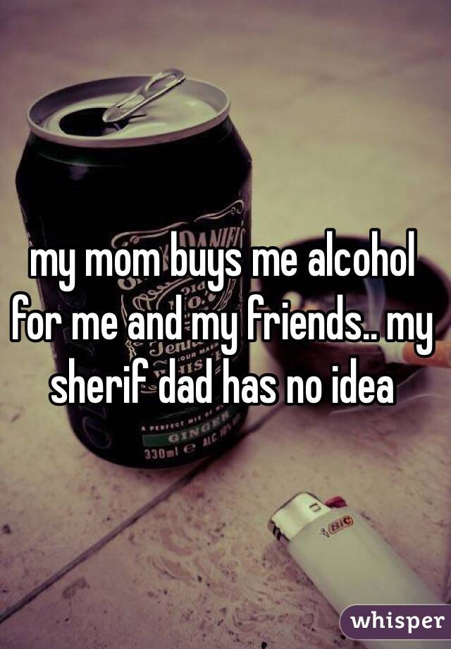 my mom buys me alcohol for me and my friends.. my sherif dad has no idea
