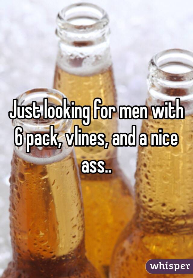 Just looking for men with 6 pack, vlines, and a nice ass..