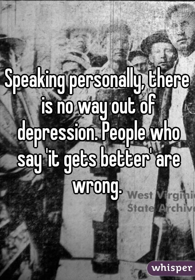 Speaking personally, there is no way out of depression. People who say 'it gets better' are wrong.