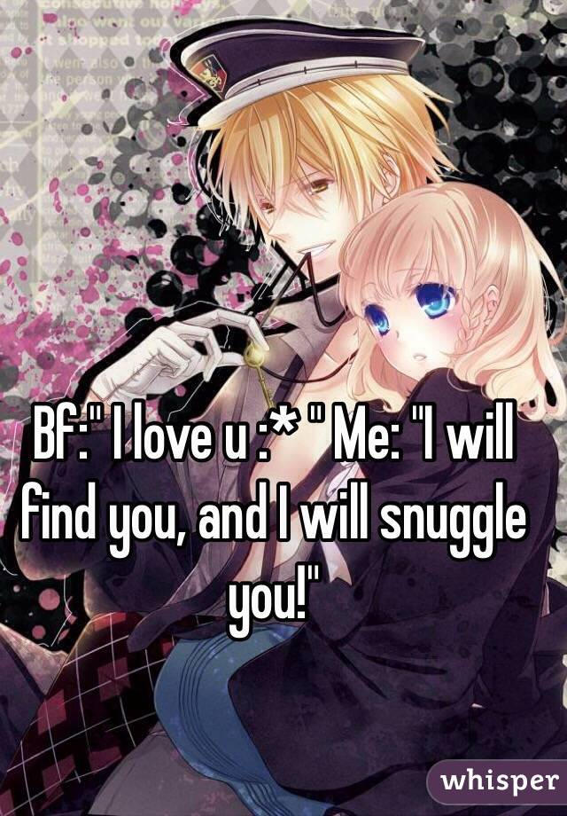 "Bf:"" I love u :* "" Me: ""I will find you, and I will snuggle you!"""