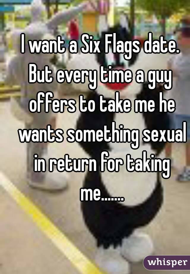I want a Six Flags date. But every time a guy offers to take me he wants something sexual in return for taking me.......