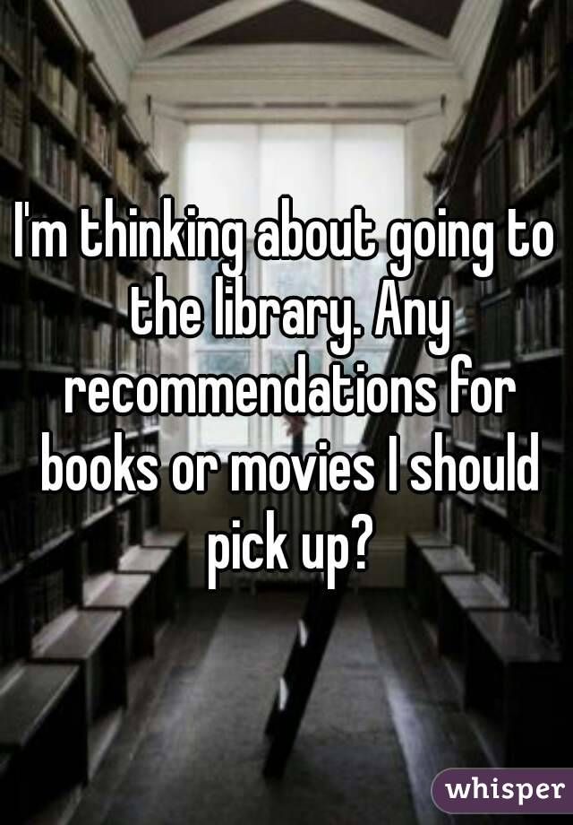 I'm thinking about going to the library. Any recommendations for books or movies I should pick up?