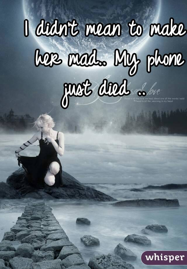 I didn't mean to make her mad.. My phone just died ..