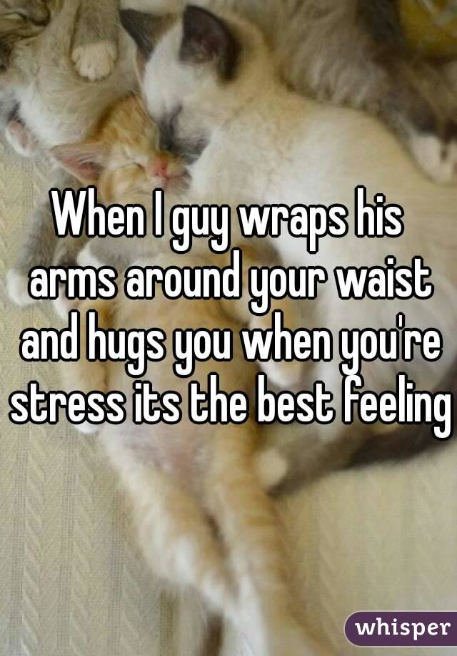 When I guy wraps his arms around your waist and hugs you when you're stress its the best feeling